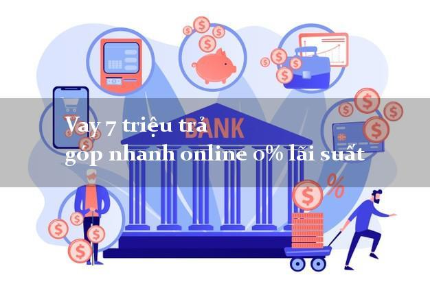 Vay 7 triệu trả góp nhanh online 0% lãi suất
