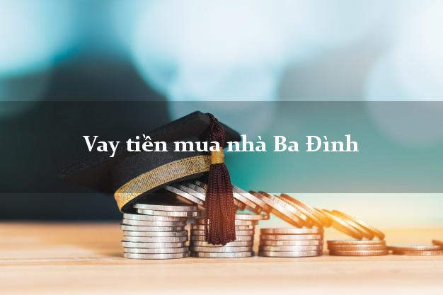 Vay tiền mua nhà Ba Đình Hà Nội