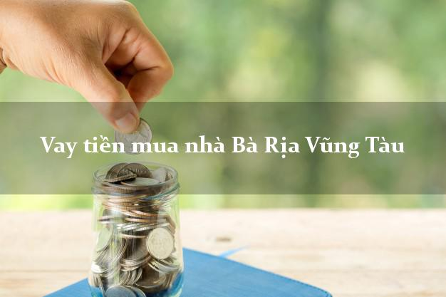 Vay tiền mua nhà Bà Rịa Vũng Tàu
