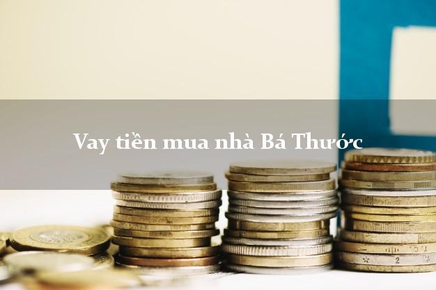 Vay tiền mua nhà Bá Thước Thanh Hóa