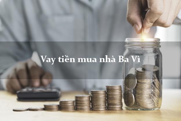 Vay tiền mua nhà Ba Vì Hà Nội