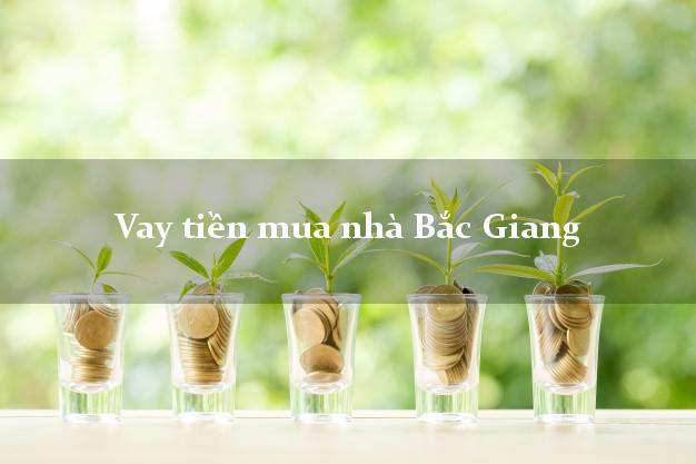 Vay tiền mua nhà Bắc Giang
