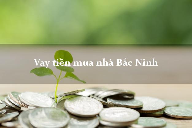 Vay tiền mua nhà Bắc Ninh