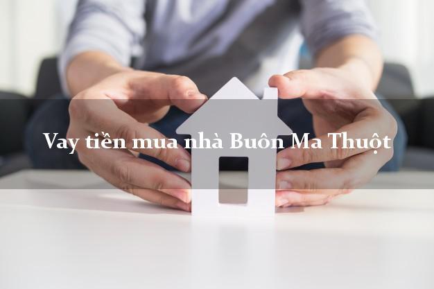 Vay tiền mua nhà Buôn Ma Thuột Đắk Lắk