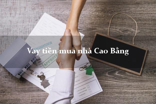 Vay tiền mua nhà Cao Bằng