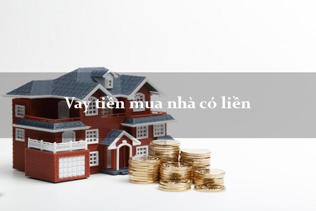 Vay tiền mua nhà có liền Nhanh nhất