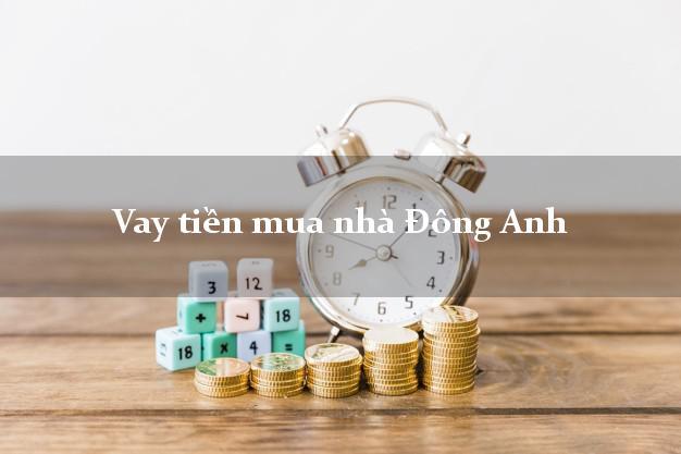 Vay tiền mua nhà Đông Anh Hà Nội
