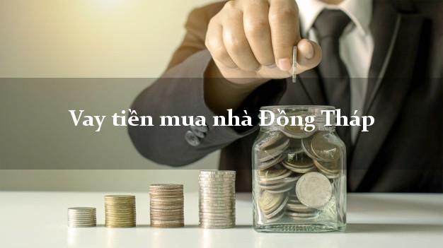 Vay tiền mua nhà Đồng Tháp
