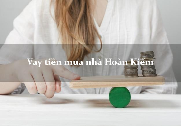 Vay tiền mua nhà Hoàn Kiếm Hà Nội