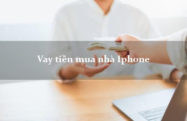 Vay tiền mua nhà Iphone Nhanh nhất
