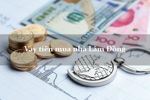 Vay tiền mua nhà Lâm Đồng