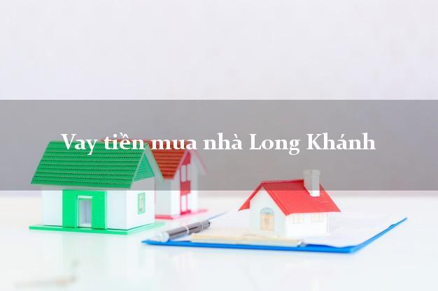 Vay tiền mua nhà Long Khánh Đồng Nai