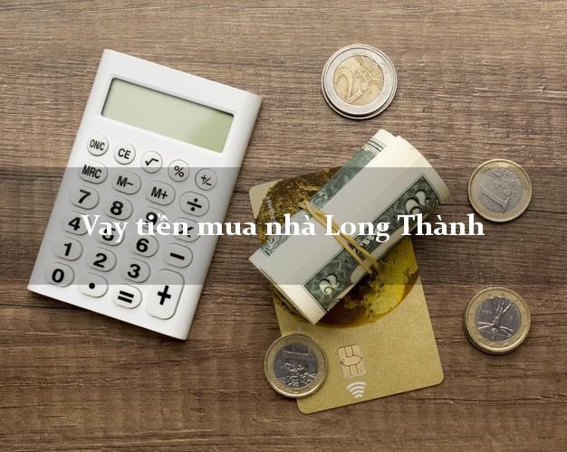 Vay tiền mua nhà Long Thành Đồng Nai