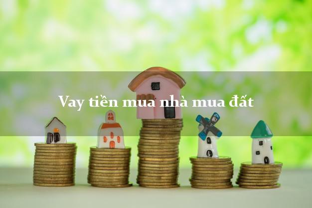 Vay tiền mua nhà mua đất Nhanh nhất