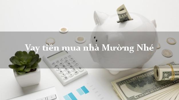 Vay tiền mua nhà Mường Nhé Điện Biên