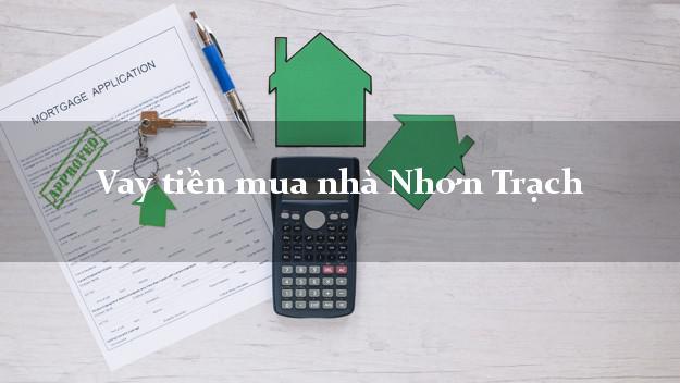 Vay tiền mua nhà Nhơn Trạch Đồng Nai