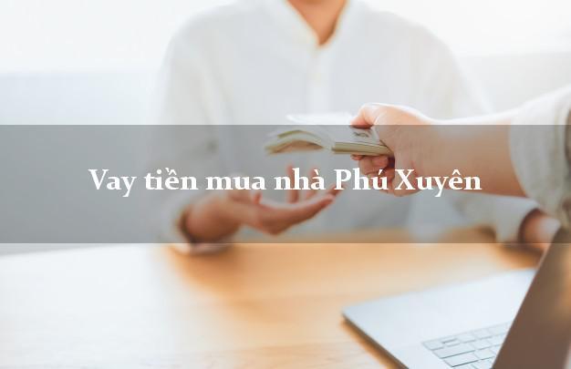 Vay tiền mua nhà Phú Xuyên Hà Nội