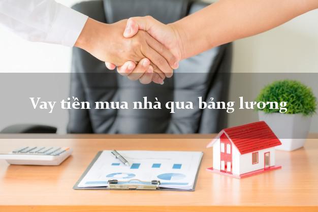 Vay tiền mua nhà qua bảng lương Nhanh nhất