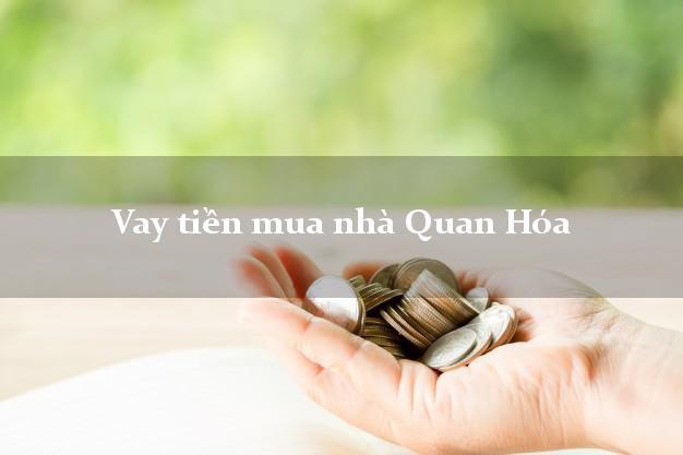 Vay tiền mua nhà Quan Hóa Thanh Hóa