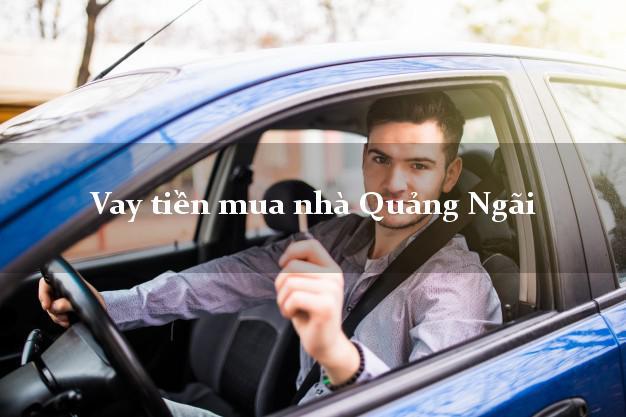 Vay tiền mua nhà Quảng Ngãi