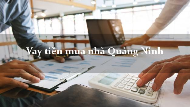 Vay tiền mua nhà Quảng Ninh