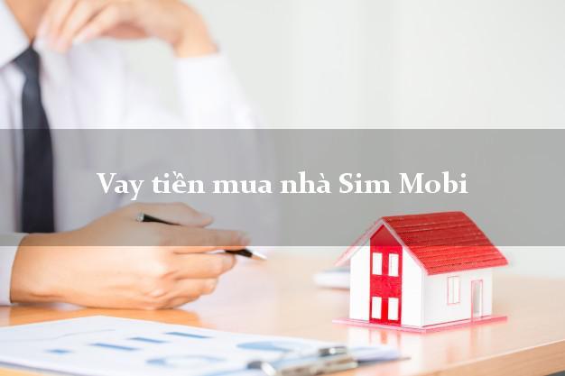 Vay tiền mua nhà Sim Mobi Nhanh nhất