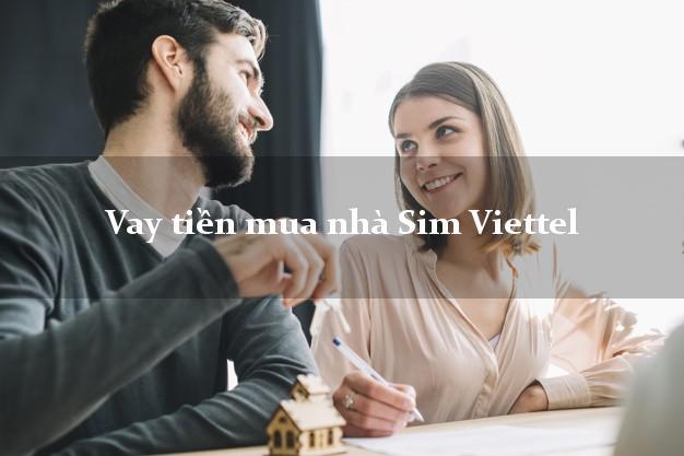Vay tiền mua nhà Sim Viettel Nhanh nhất