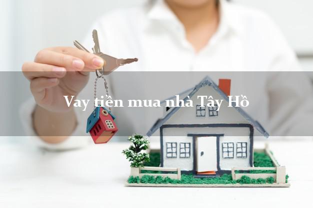 Vay tiền mua nhà Tây Hồ Hà Nội