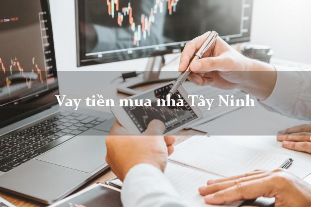 Vay tiền mua nhà Tây Ninh