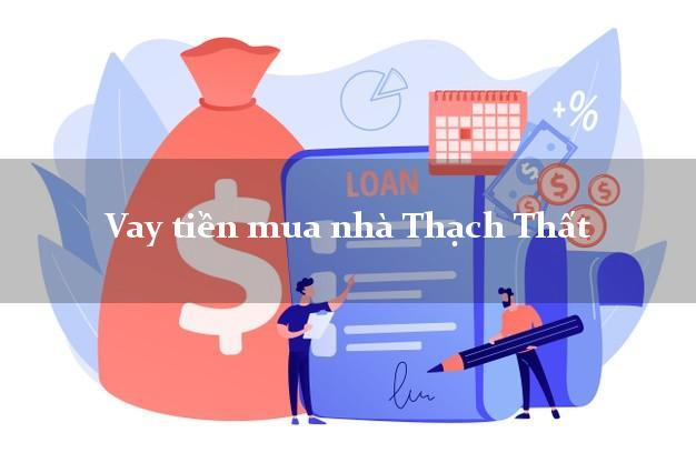 Vay tiền mua nhà Thạch Thất Hà Nội