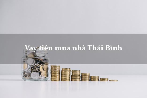 Vay tiền mua nhà Thái Bình