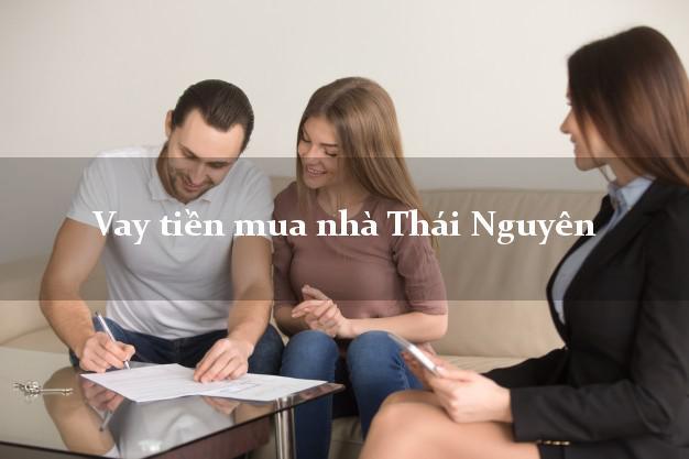 Vay tiền mua nhà Thái Nguyên