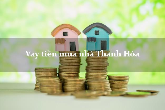 Vay tiền mua nhà Thanh Hóa