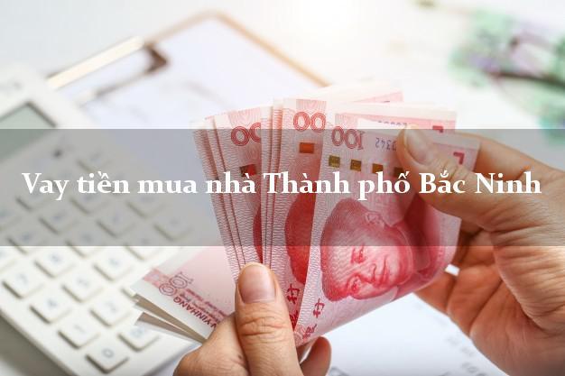 Vay tiền mua nhà Thành phố Bắc Ninh