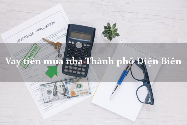 Vay tiền mua nhà Thành phố Điện Biên