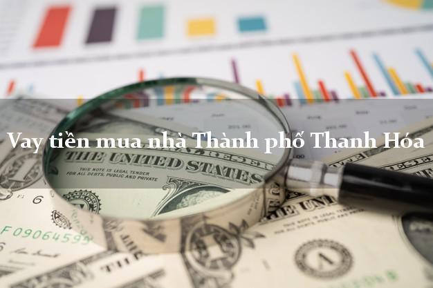 Vay tiền mua nhà Thành phố Thanh Hóa