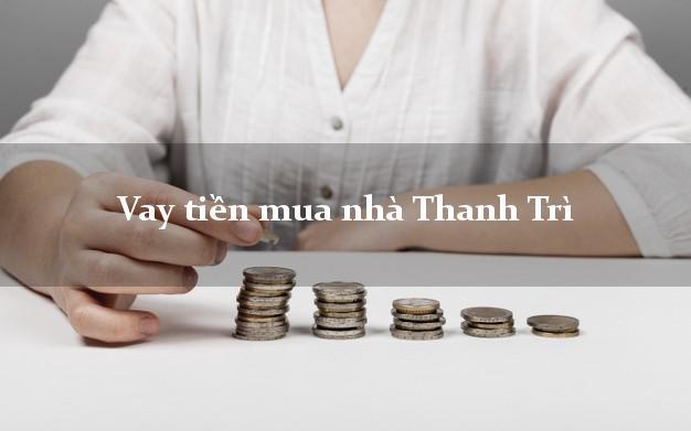 Vay tiền mua nhà Thanh Trì Hà Nội