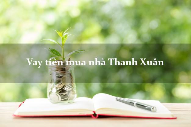 Vay tiền mua nhà Thanh Xuân Hà Nội