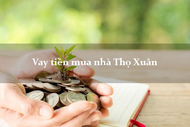 Vay tiền mua nhà Thọ Xuân Thanh Hóa