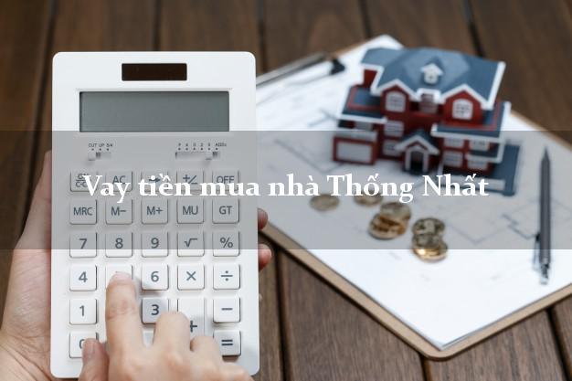Vay tiền mua nhà Thống Nhất Đồng Nai