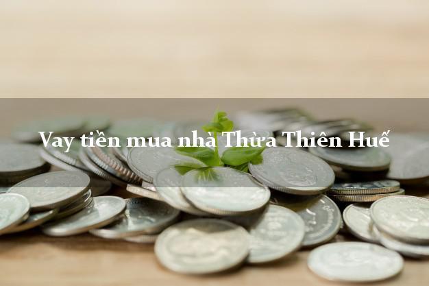 Vay tiền mua nhà Thừa Thiên Huế