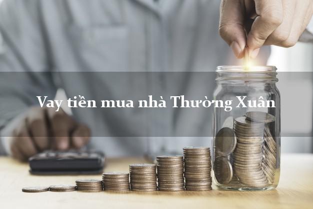 Vay tiền mua nhà Thường Xuân Thanh Hóa