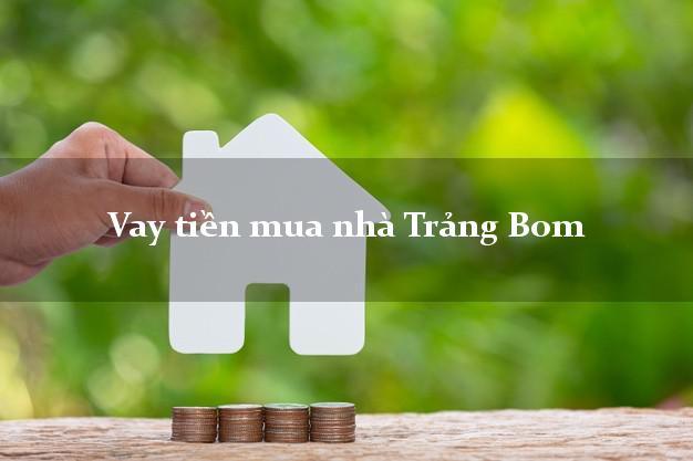Vay tiền mua nhà Trảng Bom Đồng Nai