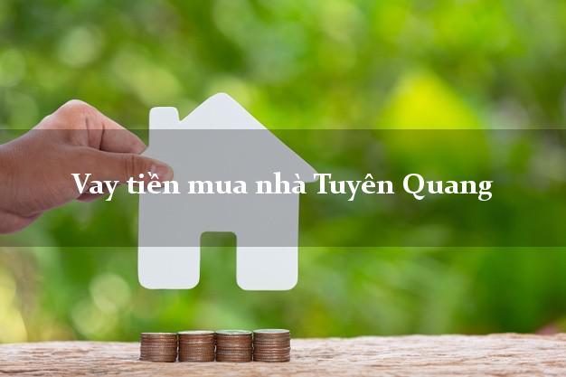 Vay tiền mua nhà Tuyên Quang