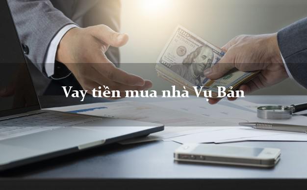 Vay tiền mua nhà Vụ Bản Nam Định