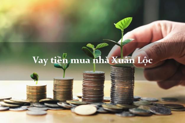 Vay tiền mua nhà Xuân Lộc Đồng Nai