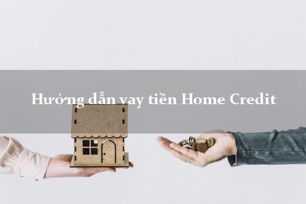 Hướng dẫn vay tiền Home Credit mới nhất
