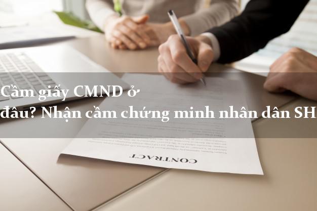 Cầm giấy CMND ở đâu? Nhận cầm chứng minh nhân dân SHK