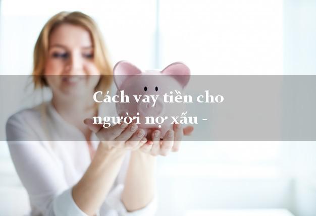 Cách vay tiền cho người nợ xấu - NX vẫn vay được tiền online