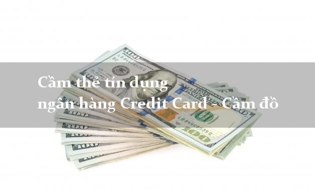 Cầm thẻ tín dụng ngân hàng Credit Card - Cầm đồ nhanh chóng nhất